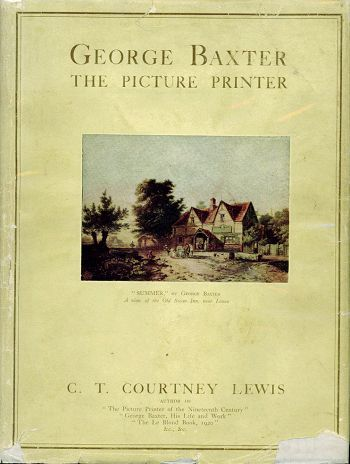 GEORGE BAXTER THE PICTURE PRINTER. George Baxter, C. T. Courtney Lewis.