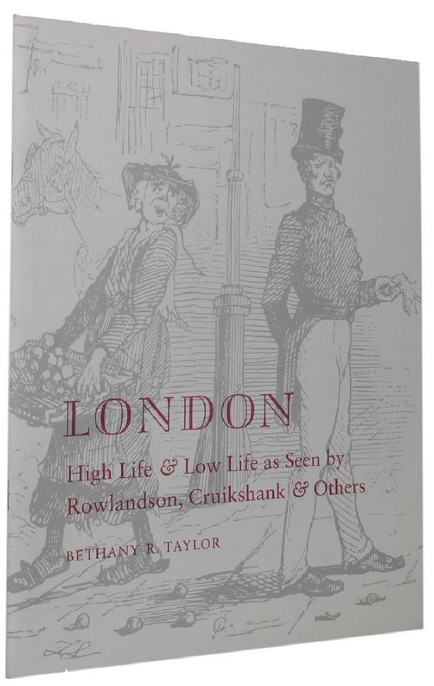 LONDON HIGH LIFE & LOW LIFE AS SEEN BY ROWLANDSON, CRUIKSHANK & OTHERS. Bethany Taylor.