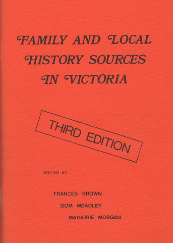 FAMILY AND LOCAL HISTORY SOURCES IN VICTORIA. Frances Brown, Dom Meadley, Marjorie Morgan.