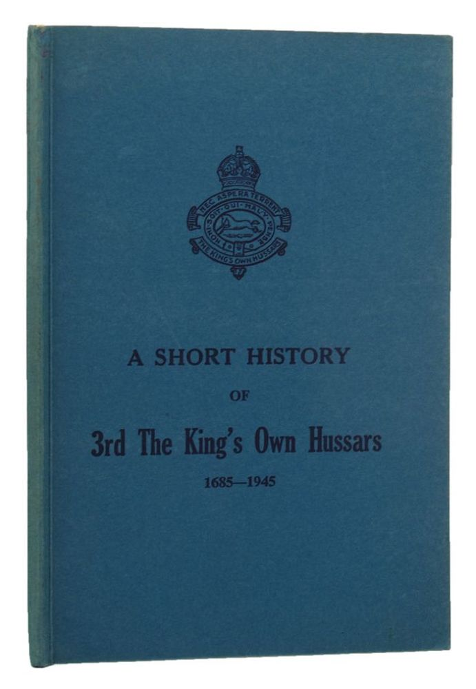 A SHORT HISTORY OF 3rd THE KING'S OWN HUSSARS 1685-1945. King's Own Hussars 03rd, Lt.-Col. F. R. Burnside.