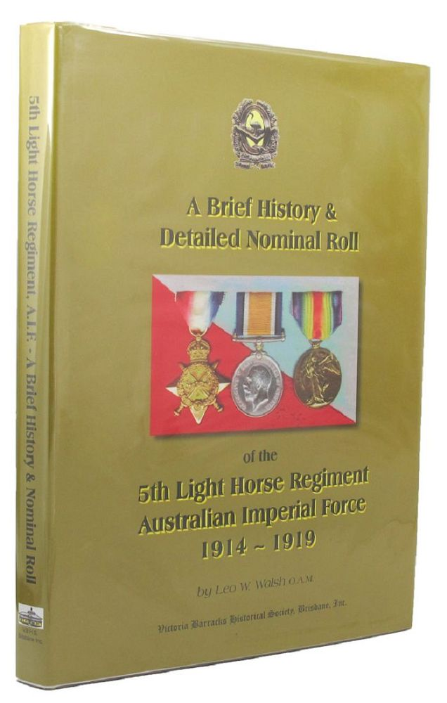 A BRIEF HISTORY & DETAILED NOMINAL ROLL OF THE 5TH LIGHT HORSE REGIMENT, AUSTRALIAN IMPERIAL FORCE 1914 TO 1919. 05th Australian Light Horse Regiment, Leo W. Walsh.