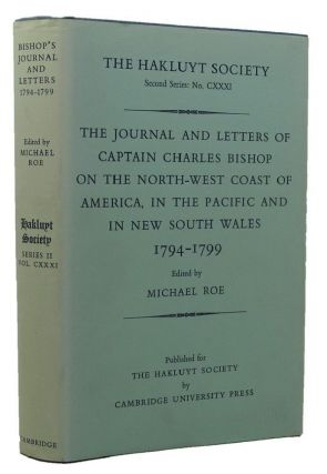 THE JOURNAL AND LETTERS OF CAPTAIN CHARLES BISHOP ON THE NORTH-WEST COAST OF AMERICA, IN THE PACIFIC AND IN NEW SOUTH WALES 1794-1799. Captain Charles Bishop, Michael Roe.