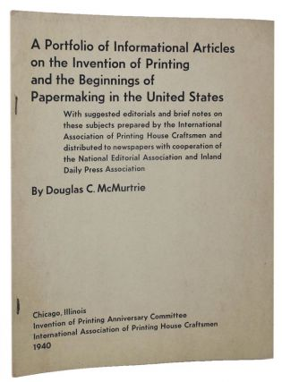 A PORTFOLIO OF INFORMATIONAL ARTICLES ON THE INVENTION OF PRINTING AND THE BEGINNINGS OF PAPERMAKING IN THE UNITED STATES. Douglas C. McMurtrie.