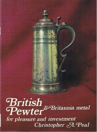 BRITISH PEWTER AND BRITANNIA METAL. Christopher A. Peal.