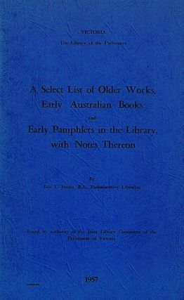 A SELECT LIST OF OLDER WORKS, EARLY AUSTRALIAN BOOKS AND EARLY PAMPHLETS IN THE LIBRARY, Eric L. Frazer.