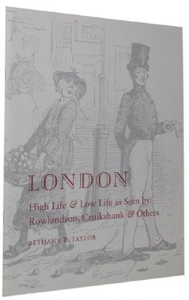 LONDON HIGH LIFE & LOW LIFE AS SEEN BY ROWLANDSON, CRUIKSHANK & OTHERS. Bethany Taylor