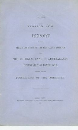 REPORT FROM THE SELECT COMMITTEE OF THE LEGISLATIVE ASSEMBLY UPON THE COLONIAL BANK OF AUSTRALASIA CONTINUATION OF POWERS BILL. Victorian Parliamentary Paper.