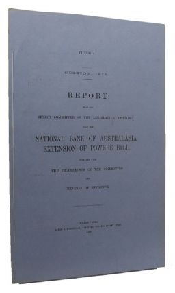 REPORT FROM THE SELECT COMMITTEE OF THE LEGISLATIVE ASSEMBLY UPON THE NATIONAL BANK OF AUSTRALASIA EXTENSION OF POWERS BILL. Victorian Parliamentary Paper.