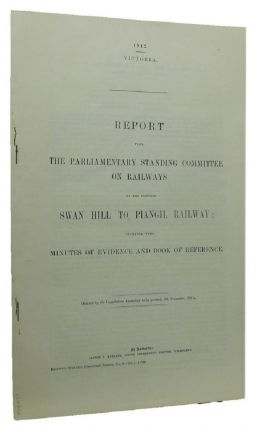 REPORT FROM THE PARLIAMENTARY STANDING COMMITTEE ON RAILWAYS ON THE PROPOSED SWAN HILL TO PIANGIL RAILWAY;. Victorian Parliamentary Paper.