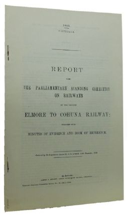 REPORT FROM THE PARLIAMENTARY STANDING COMMITTEE ON RAILWAYS ON THE PROPOSED ELMORE TO COHUNA RAILWAY;. Victorian Parliamentary Paper.