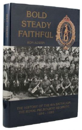 BOLD - STEADY FAITHFUL. Royal Melbourne Regiment 06th Battalion, Ronald J. Austin