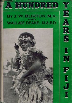 A HUNDRED YEARS IN FIJI. John Wear Burton, Wallace Deane