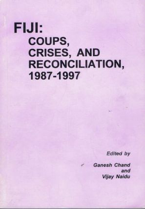 FIJI: COUPS, CRISES, AND RECONCILIATION, 1987-1997. Ganesh Chand, Vijay Naidu