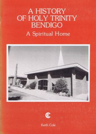 A HISTORY OF HOLY TRINITY BENDIGO. Keith Cole.