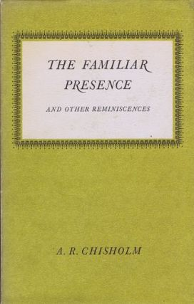THE FAMILIAR PRESENCE and Other Reminiscences. A. R. Chisholm.