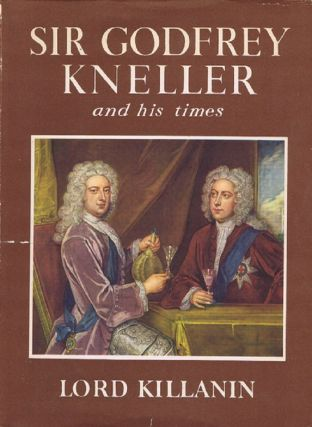 SIR GODFREY KNELLER AND HIS TIMES. Sir Godfrey Kneller, Lord Killanin, Michael