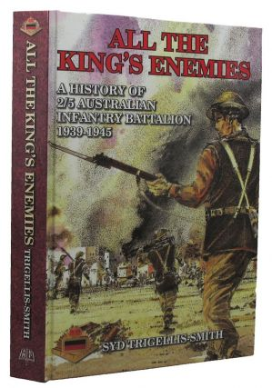 ALL THE KING'S ENEMIES. Australian Infantry - 05th/2nd Infantry Battalion, Syd Trigellis-Smith
