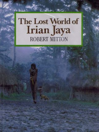 THE LOST WORLD OF IRIAN JAYA. Robert Mitton