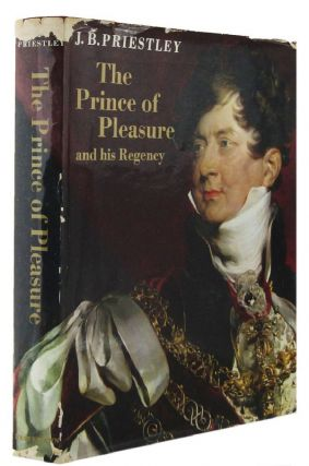THE PRINCE OF PLEASURE. later King George IV The Prince Regent, J. B. Priestley
