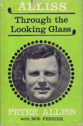 ALLISS THROUGH THE LOOKING GLASS. Peter Alliss, Bob Ferrier.