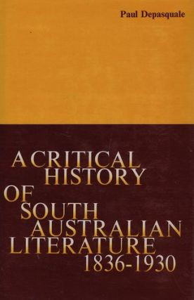 A CRITICAL HISTORY OF SOUTH AUSTRALIAN LITERATURE 1836-1930, Paul Depasquale