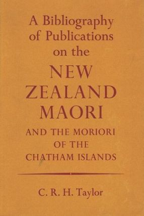 A BIBLIOGRAPHY OF PUBLICATIONS ON THE NEW ZEALAND MAORI and the Moriori of the Chatham Islands. C. R. H. Taylor.