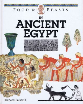 FOODS & FEASTS IN ANCIENT EGYPT. Richard Balkwill.