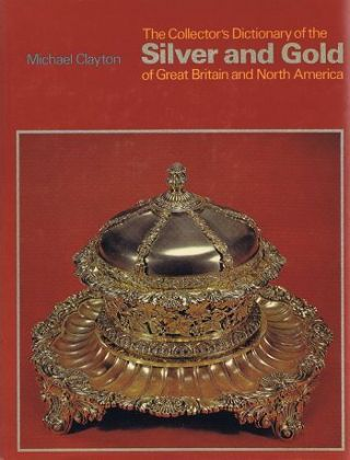 THE COLLECTOR'S DICTIONARY OF THE SILVER AND GOLD of Great Britain and North America. Michael Clayton.