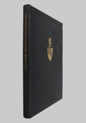 BIBLIOGRAPHICAL CATALOGUE OF FIRST EDITIONS, PROOF COPIES & MANUSCRIPTS OF BOOKS BY LORD BYRON....