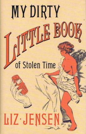 MY DIRTY LITTLE BOOK OF STOLEN TIME. Liz Jensen