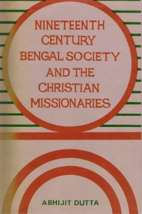 NINETEENTH CENTURY BENGAL SOCIETY AND CHRISTIAN MISSIONARIES. Abhijit Dutta