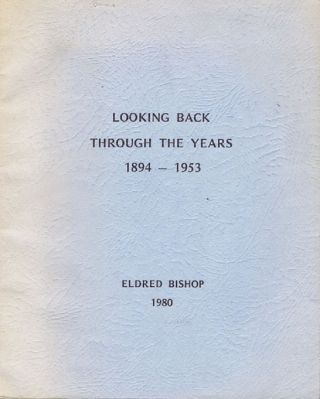 LOOKING BACK THROUGH THE YEARS 1894-1953 [cover title]. Eldred George Bishop.