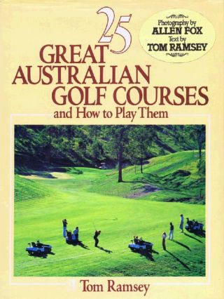25 GREAT AUSTRALIAN GOLF COURSES and How to Play Them. Tom Ramsey