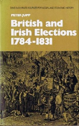 BRITISH AND IRISH ELECTIONS 1784-1831. Peter Jupp.