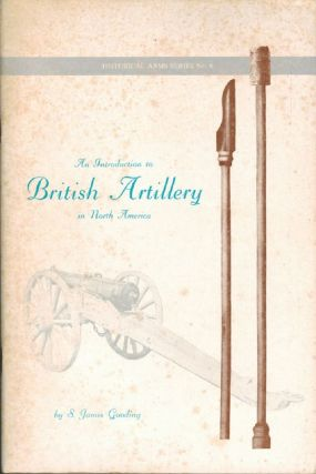 AN INTRODUCTION TO BRITISH ARTILLERY IN NORTH AMERICA. S. James Gooding