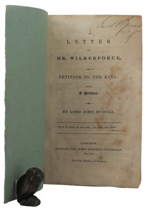 A LETTER TO MR. WILBERFORCE, AND A PETITION TO THE KING;. Lord John Russell