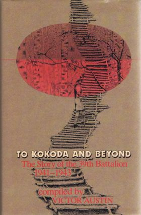 TO KOKODA AND BEYOND. Australian Infantry - 39th Battalion, Victor Austin, Compiler