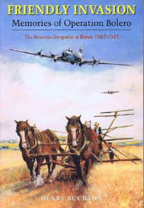 FRIENDLY INVASION. MEMORIES OF OPERATION BOLERO. Henry Buckton