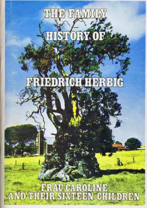 THE FAMILY HISTORY OF FRIEDRICH HERBIG, FRAU CAROLINE AND THEIR SIXTEEN CHILDREN [cover title]....