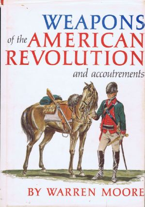 WEAPONS OF THE AMERICAN REVOLUTION ... AND ACCOUTREMENTS. Warren Moore.