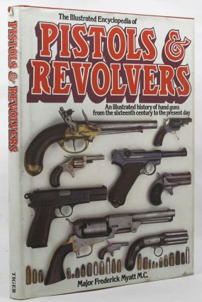 THE ILLUSTRATED ENCYCLOPEDIA OF PISTOLS & REVOLVERS. Major Frederick Myatt