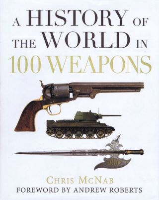 THE HISTORY OF THE WORLD IN 100 WEAPONS. Chris McNab