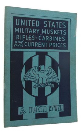 UNITED STATES MILITARY MUSKETS, RIFLES CARBINES AND THEIR CURRENT PRICES. Martin Rywell, Compiler