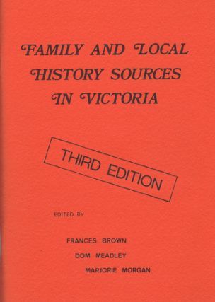 FAMILY AND LOCAL HISTORY SOURCES IN VICTORIA. Frances Brown, Dom Meadley, Marjorie Morgan