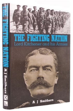 THE FIGHTING NATION. Lord Kitchener, A. J. Smithers, Horatio Herbert