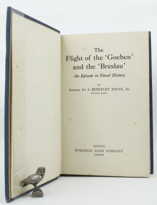 THE FLIGHT OF THE 'GOEBEN' AND THE 'BRESLAU'. Admiral Sir A. Berkeley Milne, Adaptation.
