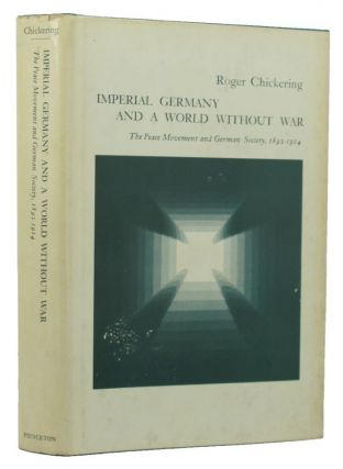 IMPERIAL GERMANY AND A WORLD WITHOUT WAR. Roger Chickering.