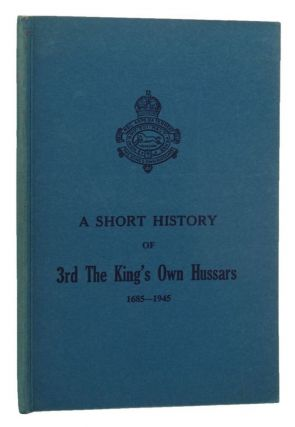 A SHORT HISTORY OF 3rd THE KING'S OWN HUSSARS 1685-1945. King's Own Hussars 03rd, Lt.-Col. F. R....