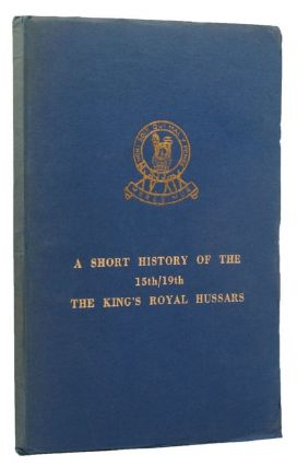 A SHORT HISTORY OF THE 15th/19th THE KING'S ROYAL HUSSARS. 15th/19th Hussars, Major J. S. F....