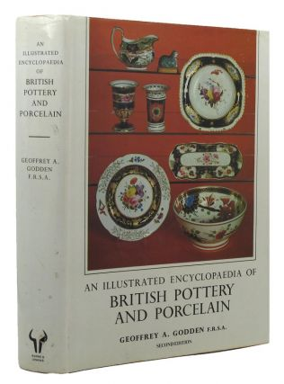 AN ILLUSTRATED ENCYCLOPAEDIA OF BRITISH POTTERY AND PORCELAIN. Geoffrey A. Godden
